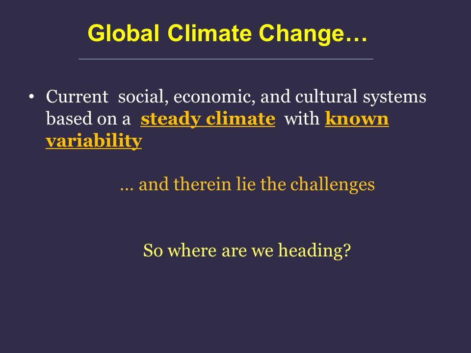 Current social, economic, and cultural systems based on a steady climate with known variability … and therein lie the challenges So where are we headi