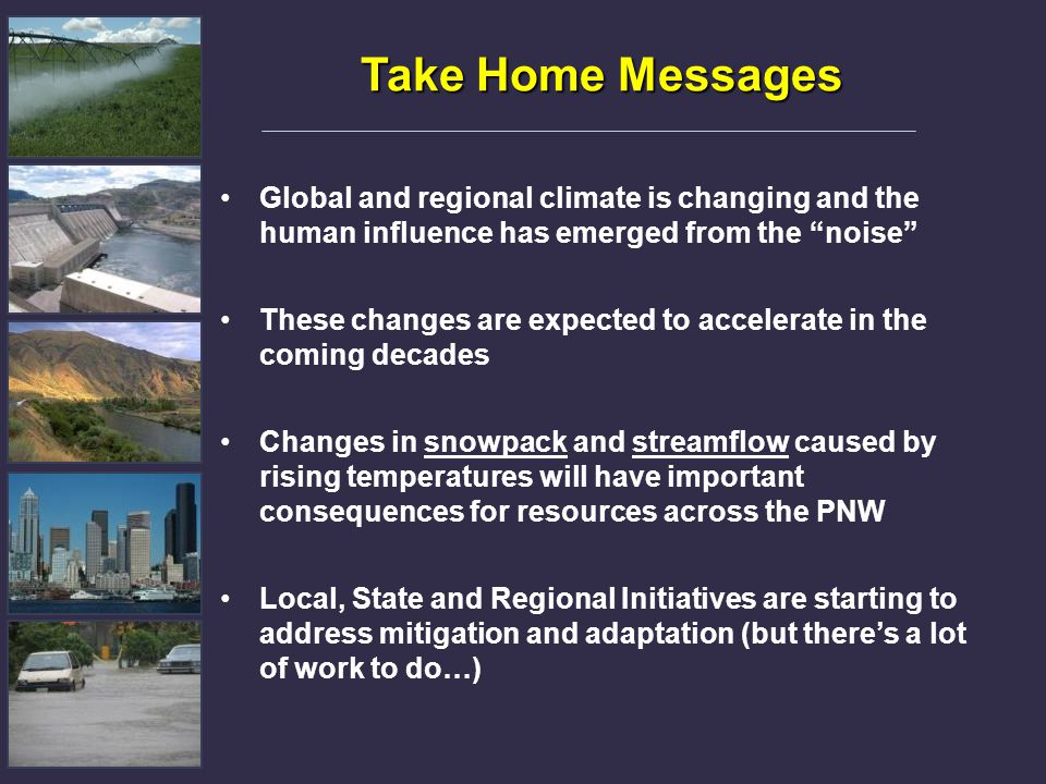 "Take Home Messages Global and regional climate is changing and the human influence has emerged from the ""noise"" These changes are expected to accelera"