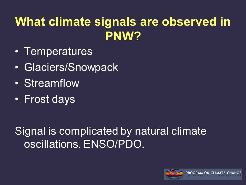 What climate signals are observed in PNW? Temperatures Glaciers/Snowpack Streamflow Frost days Signal is complicated by natural climate oscillations.
