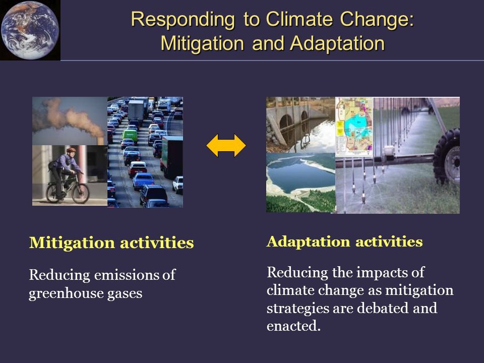 Responding to Climate Change: Mitigation and Adaptation Mitigation activities Reducing emissions of greenhouse gases Adaptation activities Reducing the impacts of climate change as mitigation strategies are debated and enacted.