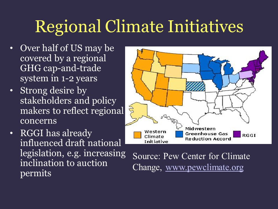 Regional Climate Initiatives Over half of US may be covered by a regional GHG cap-and-trade system in 1-2 years Strong desire by stakeholders and poli