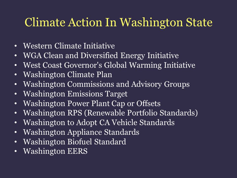 Climate Action In Washington State Western Climate Initiative WGA Clean and Diversified Energy Initiative West Coast Governor s Global Warming Initiative Washington Climate Plan Washington Commissions and Advisory Groups Washington Emissions Target Washington Power Plant Cap or Offsets Washington RPS (Renewable Portfolio Standards) Washington to Adopt CA Vehicle Standards Washington Appliance Standards Washington Biofuel Standard Washington EERS