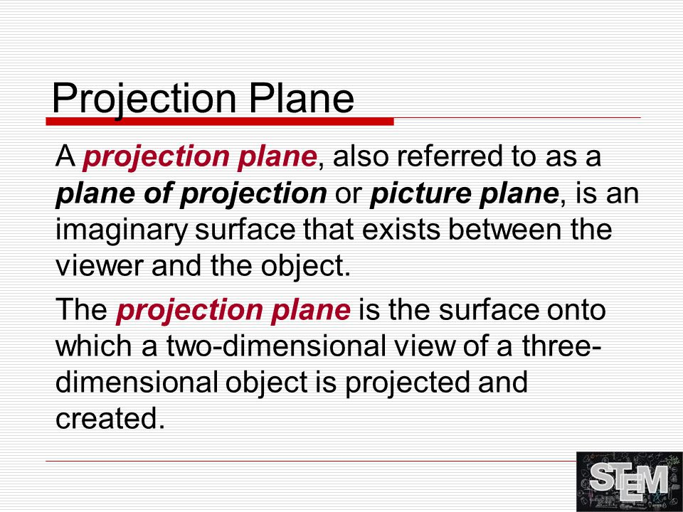 A projection plane, also referred to as a plane of projection or picture plane, is an imaginary surface that exists between the viewer and the object.
