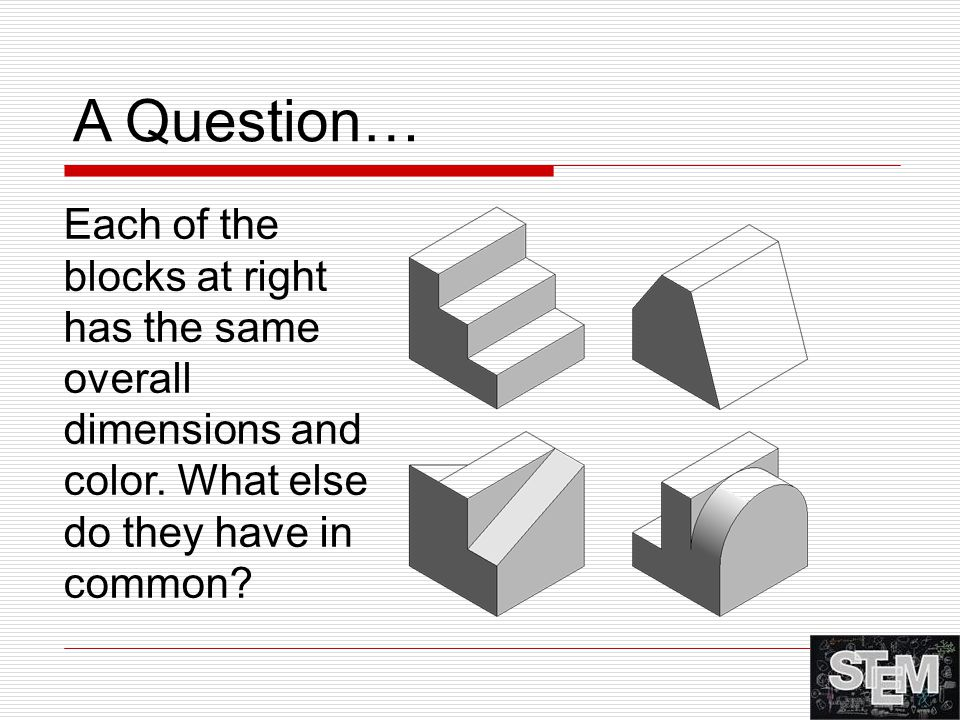 A Question… Each of the blocks at right has the same overall dimensions and color. What else do they have in common?