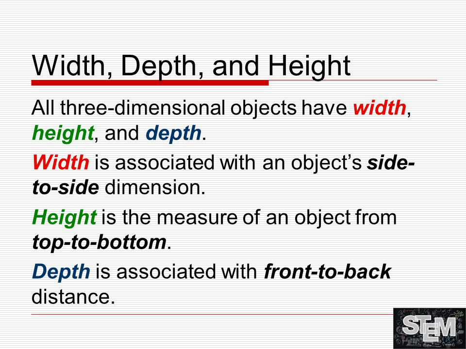 Width, Depth, and Height All three-dimensional objects have width, height, and depth. Width is associated with an object's side- to-side dimension. He