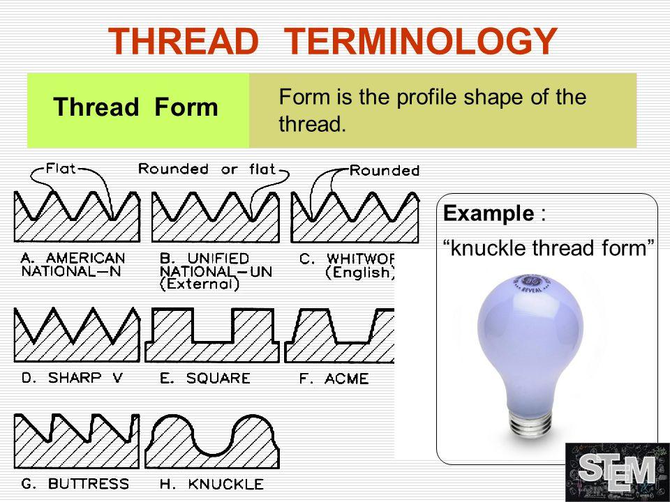 "Form is the profile shape of the thread. Thread Form THREAD TERMINOLOGY Example : ""knuckle thread form"""