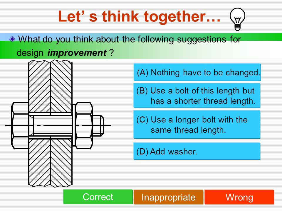 Let' s think together… What do you think about the following suggestions for design improvement ? (B) Use a bolt of this length but has a shorter thre
