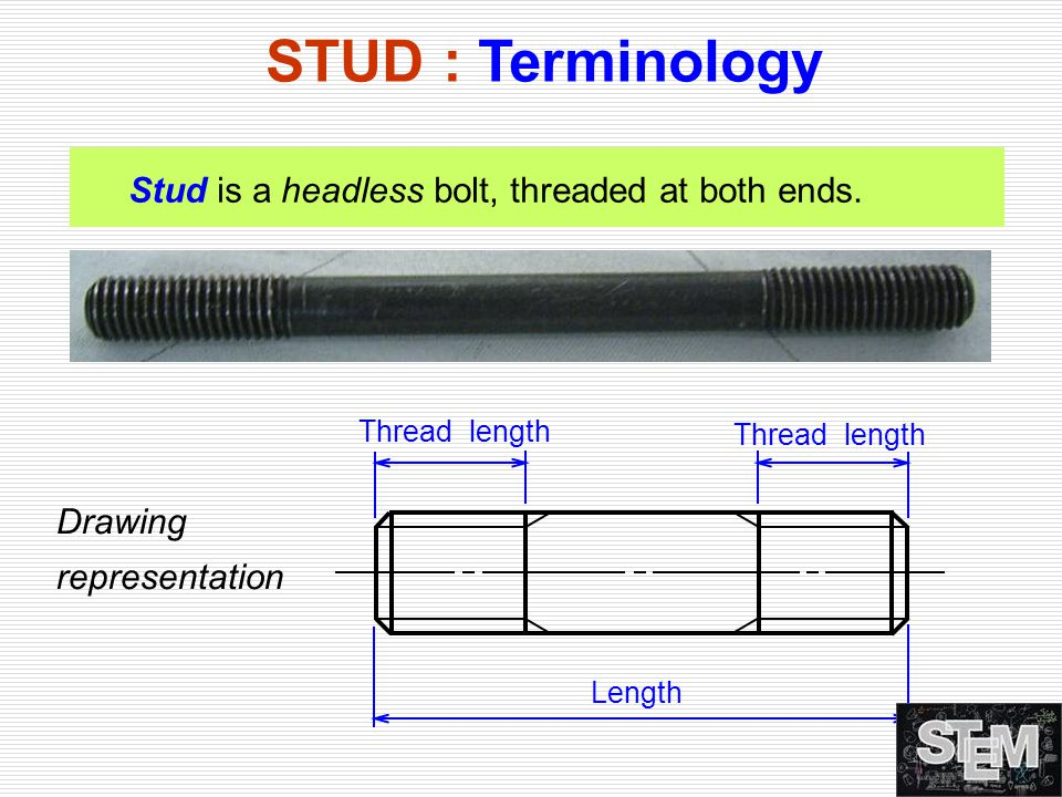 Stud is a headless bolt, threaded at both ends. STUD : Terminology Thread length Length Thread length Drawing representation