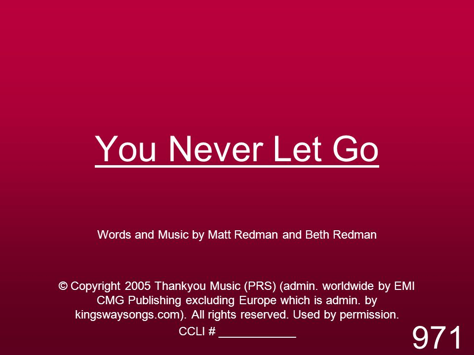 You Never Let Go Words and Music by Matt Redman and Beth Redman © Copyright 2005 Thankyou Music (PRS) (admin.