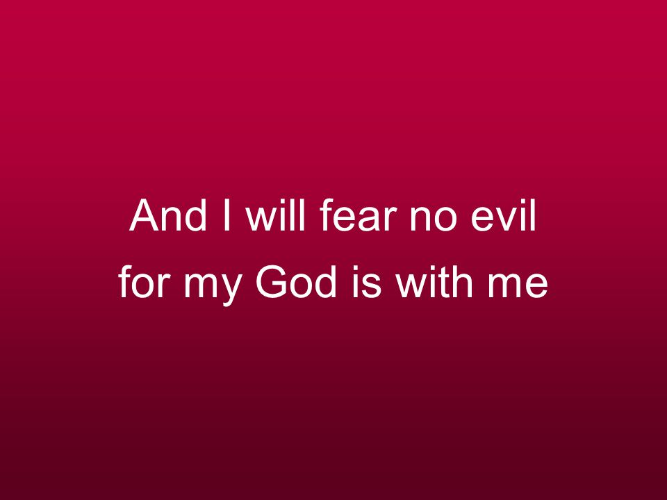 And I will fear no evil for my God is with me