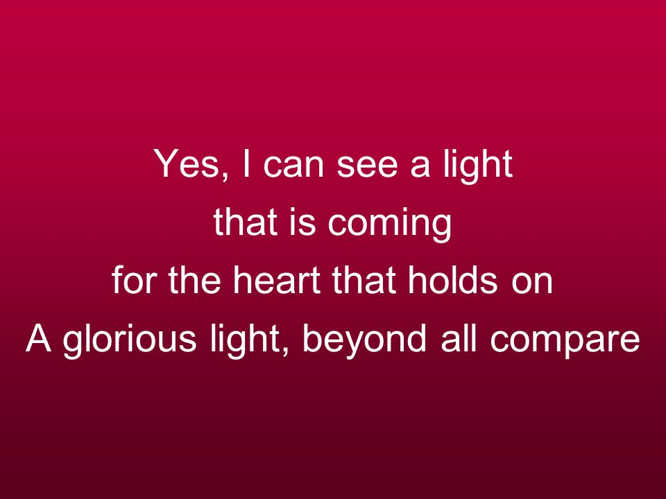 Yes, I can see a light that is coming for the heart that holds on A glorious light, beyond all compare