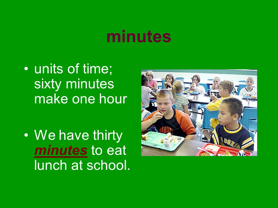 minutes units of time; sixty minutes make one hour We have thirty minutes to eat lunch at school.