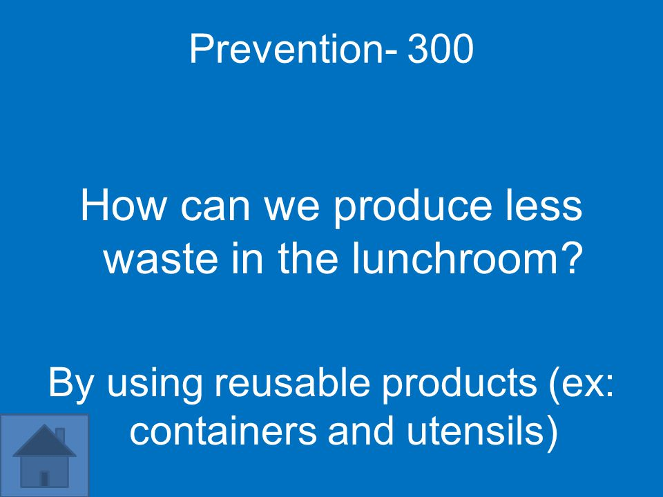 Prevention- 300 How can we produce less waste in the lunchroom? By using reusable products (ex: containers and utensils)