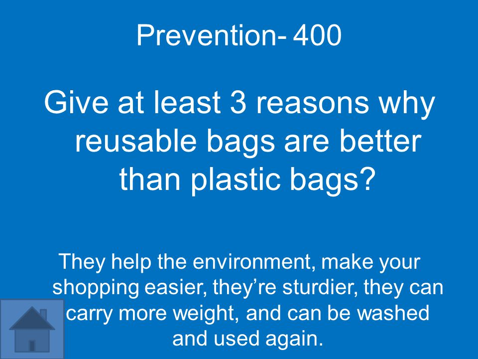 Prevention- 400 Give at least 3 reasons why reusable bags are better than plastic bags.