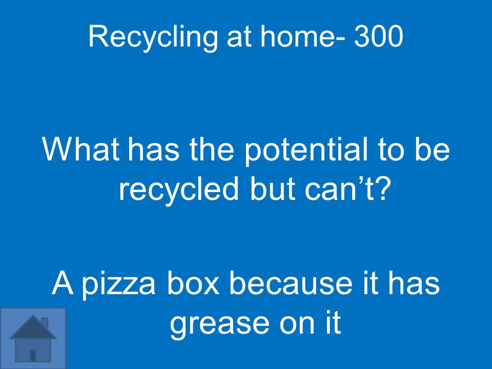 Recycling at home- 300 What has the potential to be recycled but can't? A pizza box because it has grease on it