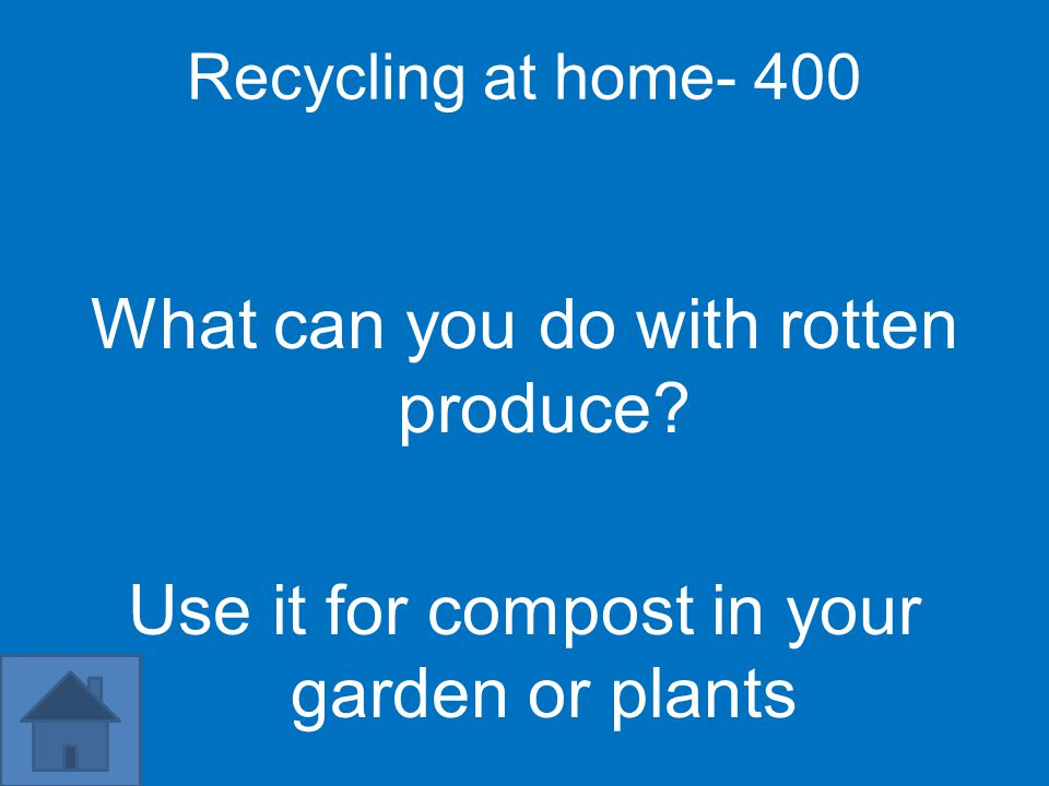 Recycling at home- 400 What can you do with rotten produce? Use it for compost in your garden or plants