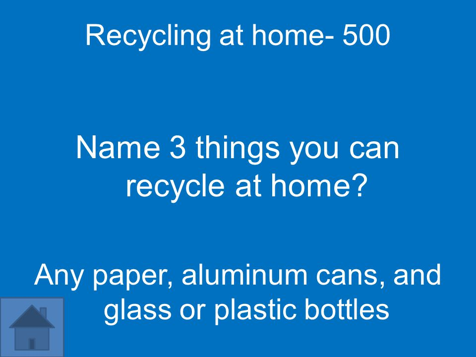 Recycling at home- 500 Name 3 things you can recycle at home.