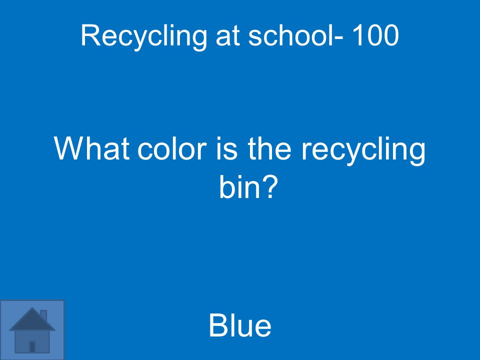 Recycling at school- 100 What color is the recycling bin Blue
