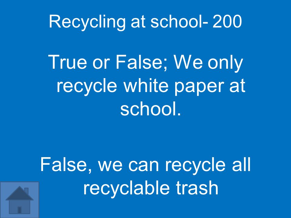 Recycling at school- 200 True or False; We only recycle white paper at school.