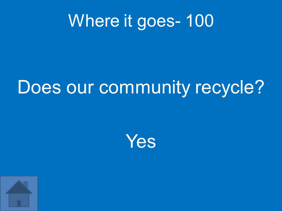 Where it goes- 100 Does our community recycle? Yes