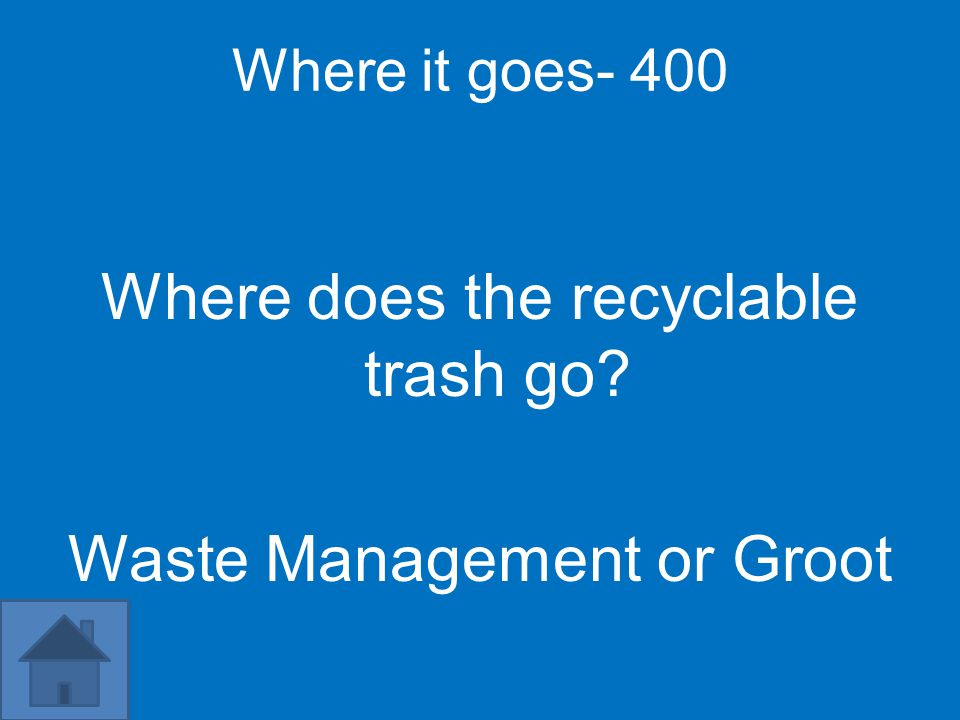 Where it goes- 400 Where does the recyclable trash go? Waste Management or Groot