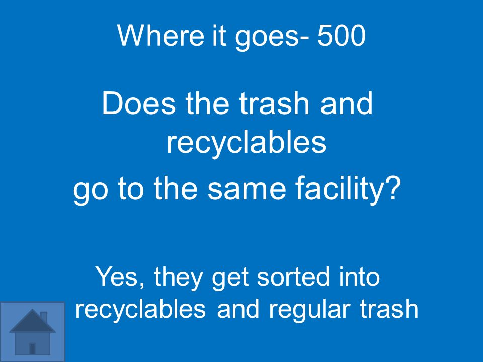 Where it goes- 500 Does the trash and recyclables go to the same facility? Yes, they get sorted into recyclables and regular trash