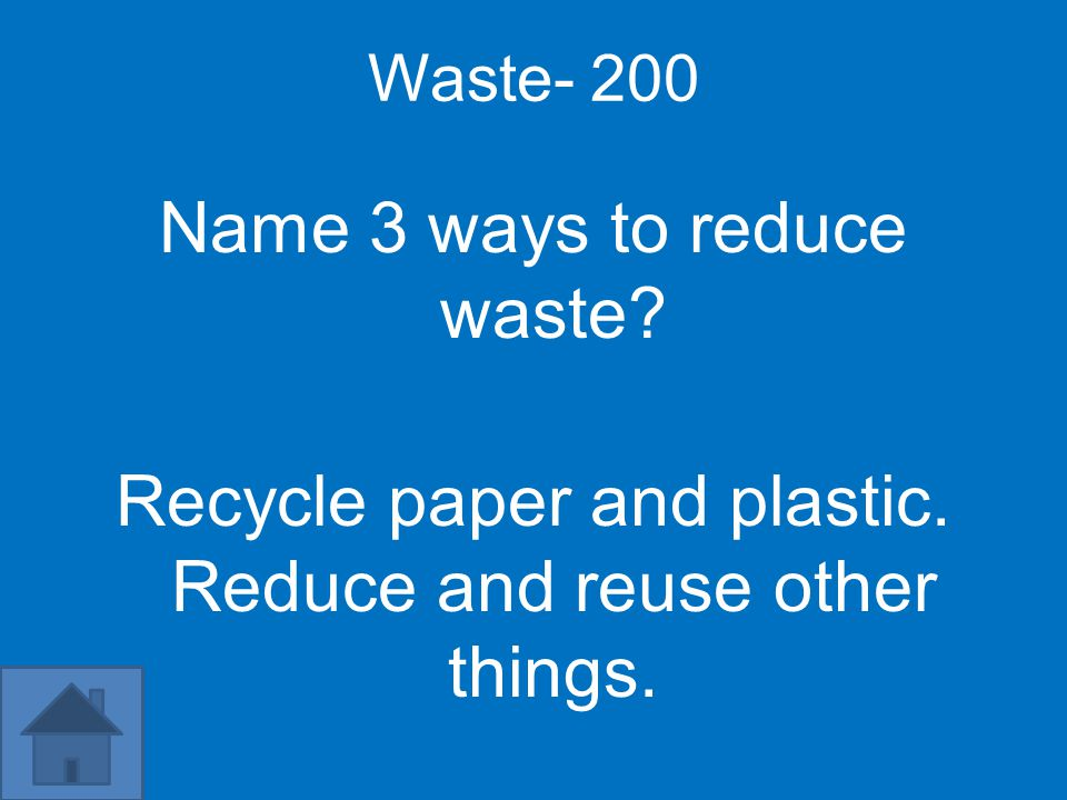 Waste- 200 Name 3 ways to reduce waste Recycle paper and plastic. Reduce and reuse other things.