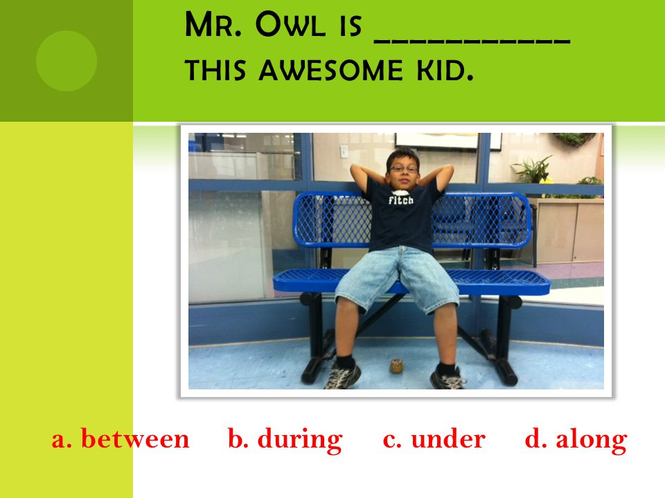 M R. O WL IS ___________ THIS AWESOME KID. a. between b. during c. under d. along