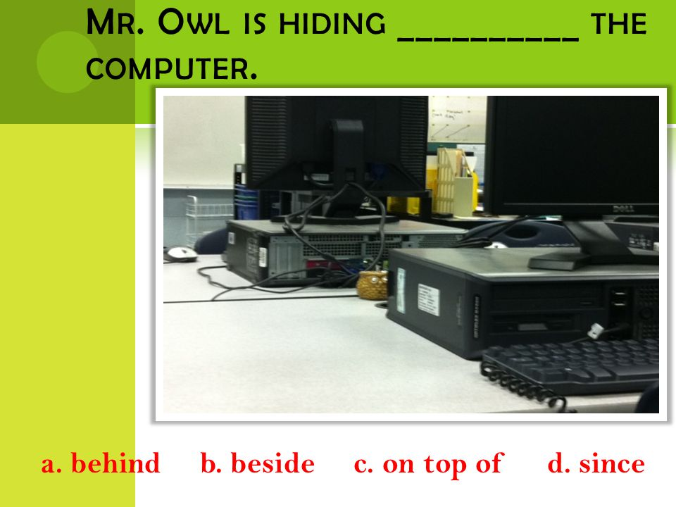 M R. O WL IS HIDING __________ THE COMPUTER. a. behind b. beside c. on top of d. since