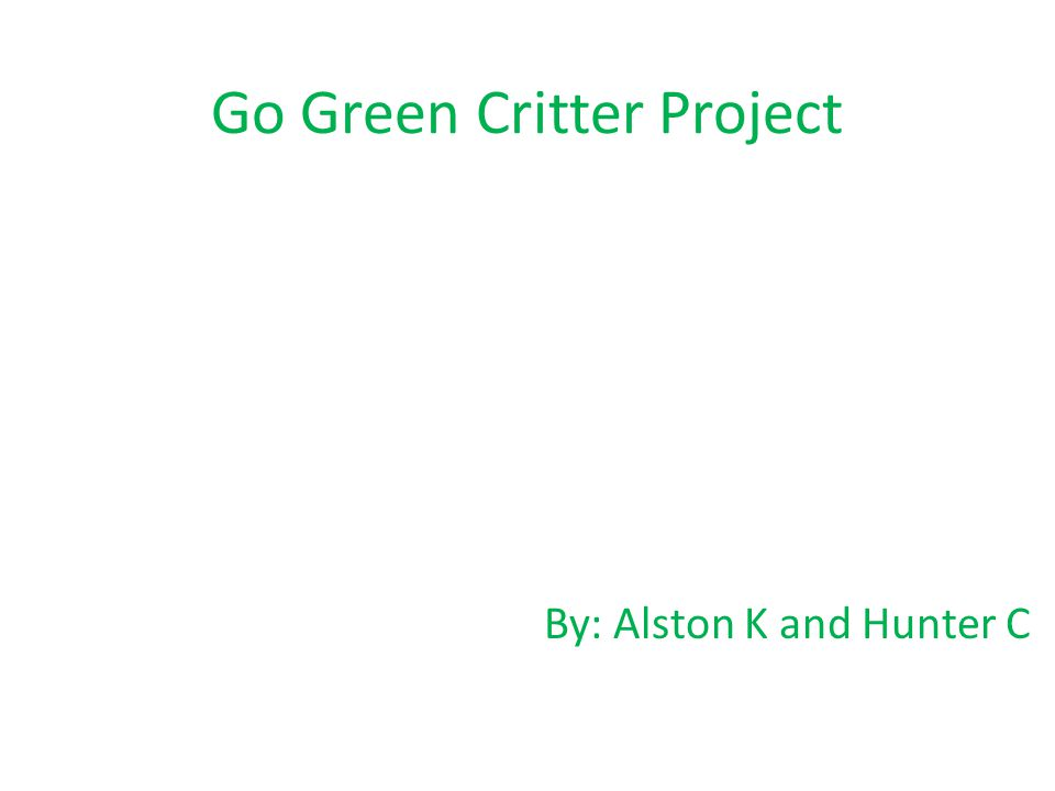 Go Green Critter Project By: Alston K and Hunter C