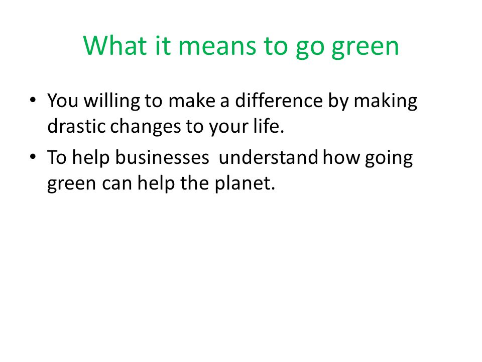 What it means to go green You willing to make a difference by making drastic changes to your life.