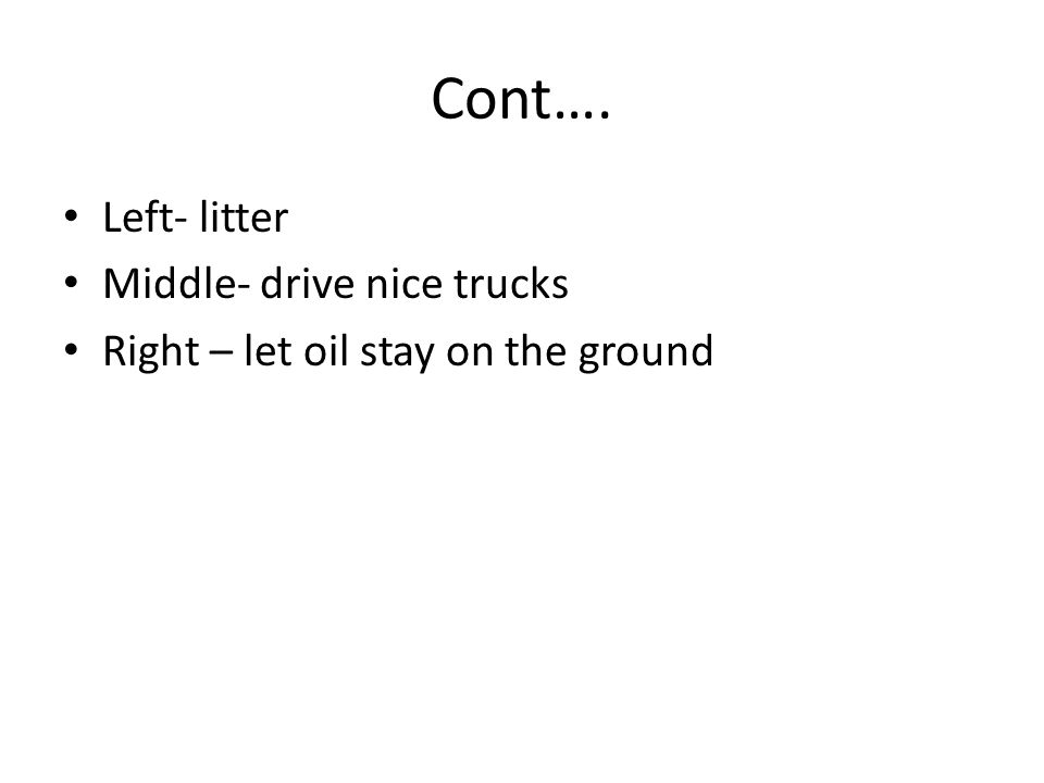Cont…. Left- litter Middle- drive nice trucks Right – let oil stay on the ground