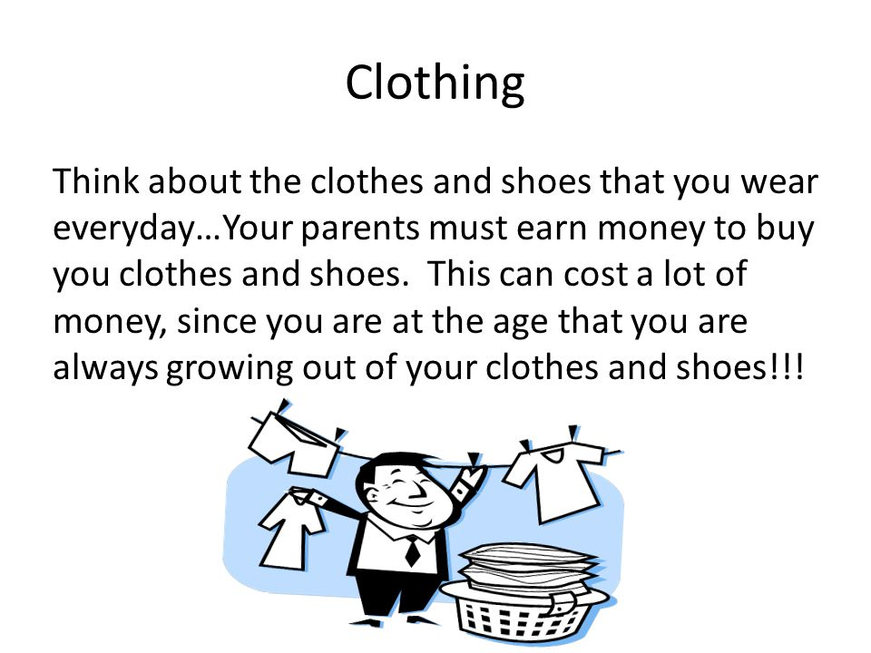 Clothing Think about the clothes and shoes that you wear everyday…Your parents must earn money to buy you clothes and shoes.