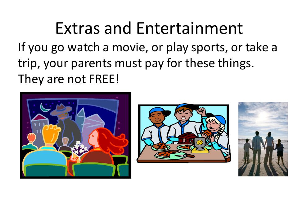 Extras and Entertainment If you go watch a movie, or play sports, or take a trip, your parents must pay for these things.