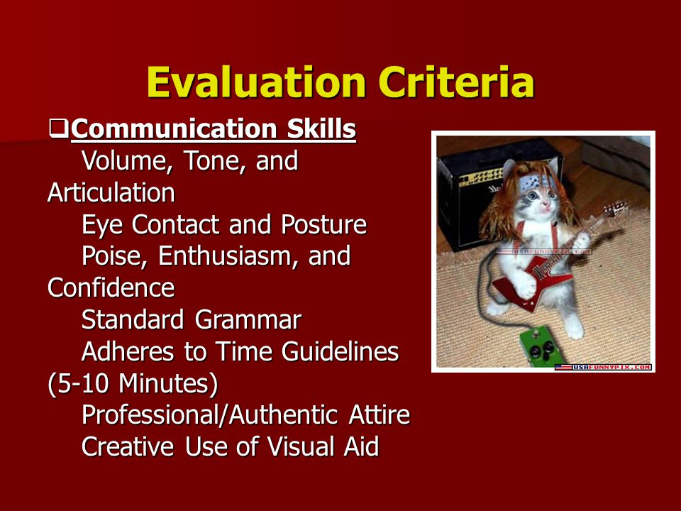 Evaluation Criteria  Communication Skills Volume, Tone, and Articulation Eye Contact and Posture Poise, Enthusiasm, and Confidence Standard Grammar Adheres to Time Guidelines (5-10 Minutes) Professional/Authentic Attire Creative Use of Visual Aid