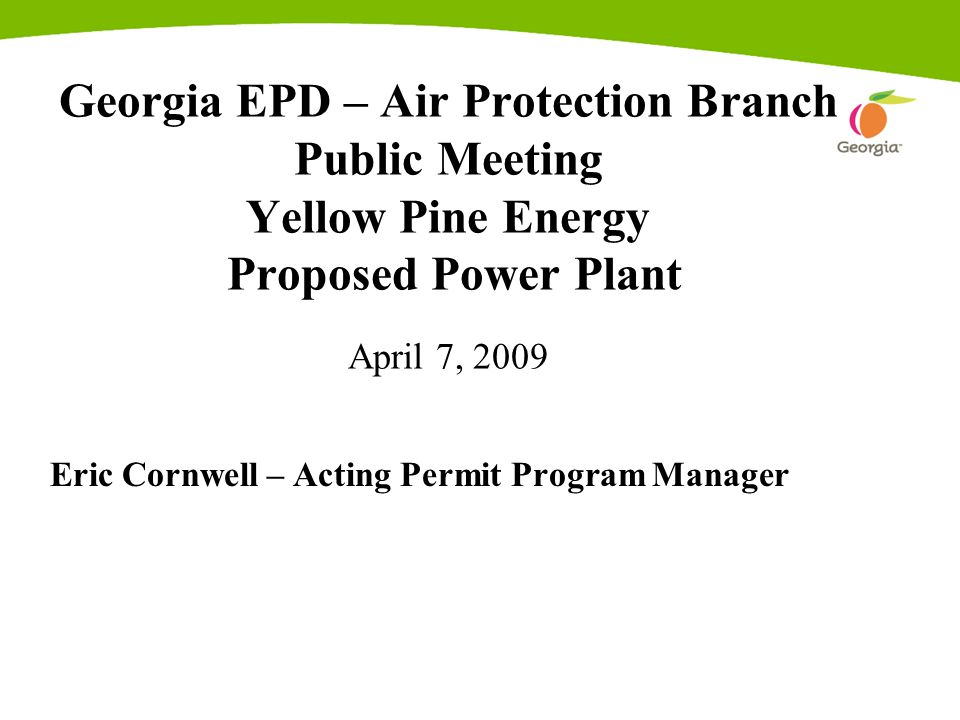 Georgia EPD – Air Protection Branch Public Meeting Yellow Pine Energy Proposed Power Plant April 7, 2009 Eric Cornwell – Acting Permit Program Manager