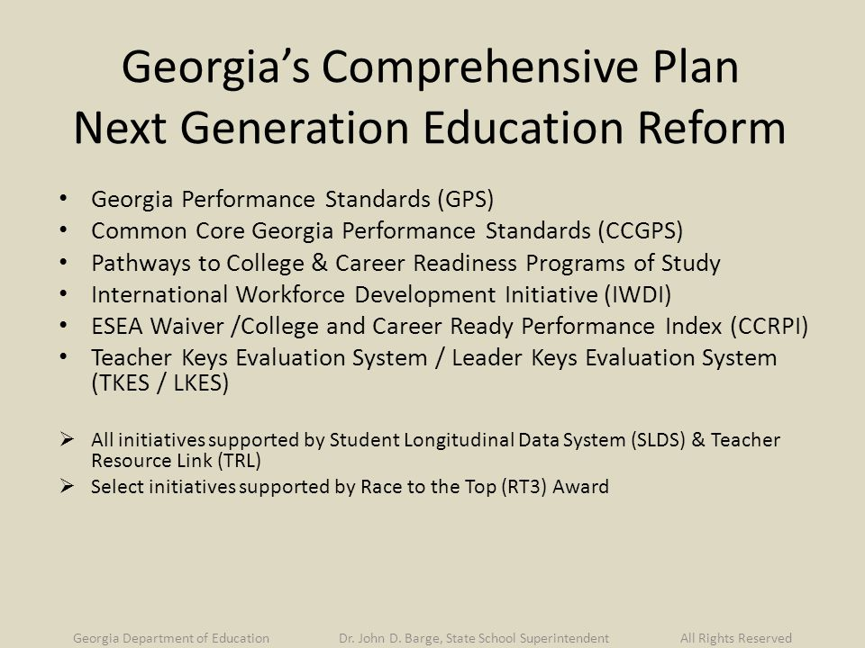 Georgia's Comprehensive Plan Next Generation Education Reform Georgia Performance Standards (GPS) Common Core Georgia Performance Standards (CCGPS) Pathways to College & Career Readiness Programs of Study International Workforce Development Initiative (IWDI) ESEA Waiver /College and Career Ready Performance Index (CCRPI) Teacher Keys Evaluation System / Leader Keys Evaluation System (TKES / LKES)  All initiatives supported by Student Longitudinal Data System (SLDS) & Teacher Resource Link (TRL)  Select initiatives supported by Race to the Top (RT3) Award Georgia Department of Education Dr.