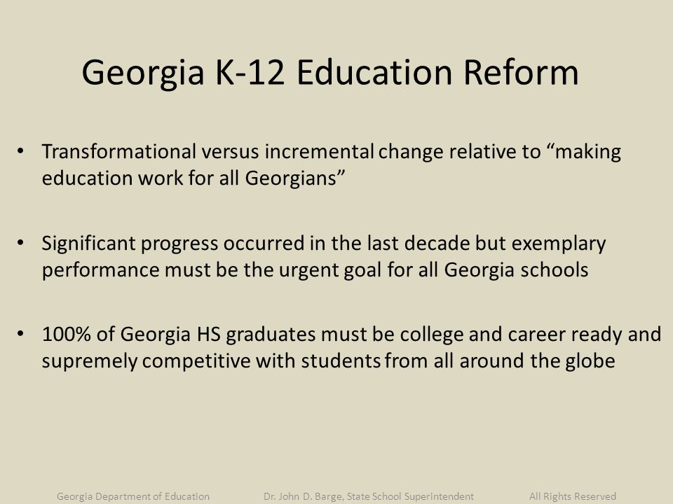 Georgia K-12 Education Reform Transformational versus incremental change relative to making education work for all Georgians Significant progress occurred in the last decade but exemplary performance must be the urgent goal for all Georgia schools 100% of Georgia HS graduates must be college and career ready and supremely competitive with students from all around the globe Georgia Department of Education Dr.