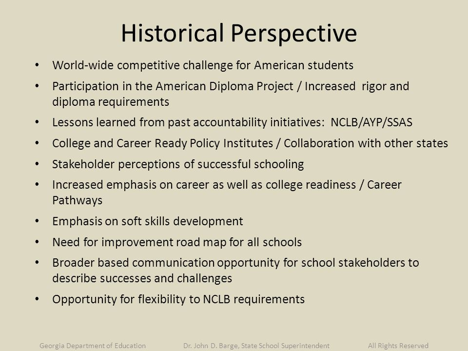Historical Perspective World-wide competitive challenge for American students Participation in the American Diploma Project / Increased rigor and diploma requirements Lessons learned from past accountability initiatives: NCLB/AYP/SSAS College and Career Ready Policy Institutes / Collaboration with other states Stakeholder perceptions of successful schooling Increased emphasis on career as well as college readiness / Career Pathways Emphasis on soft skills development Need for improvement road map for all schools Broader based communication opportunity for school stakeholders to describe successes and challenges Opportunity for flexibility to NCLB requirements Georgia Department of Education Dr.