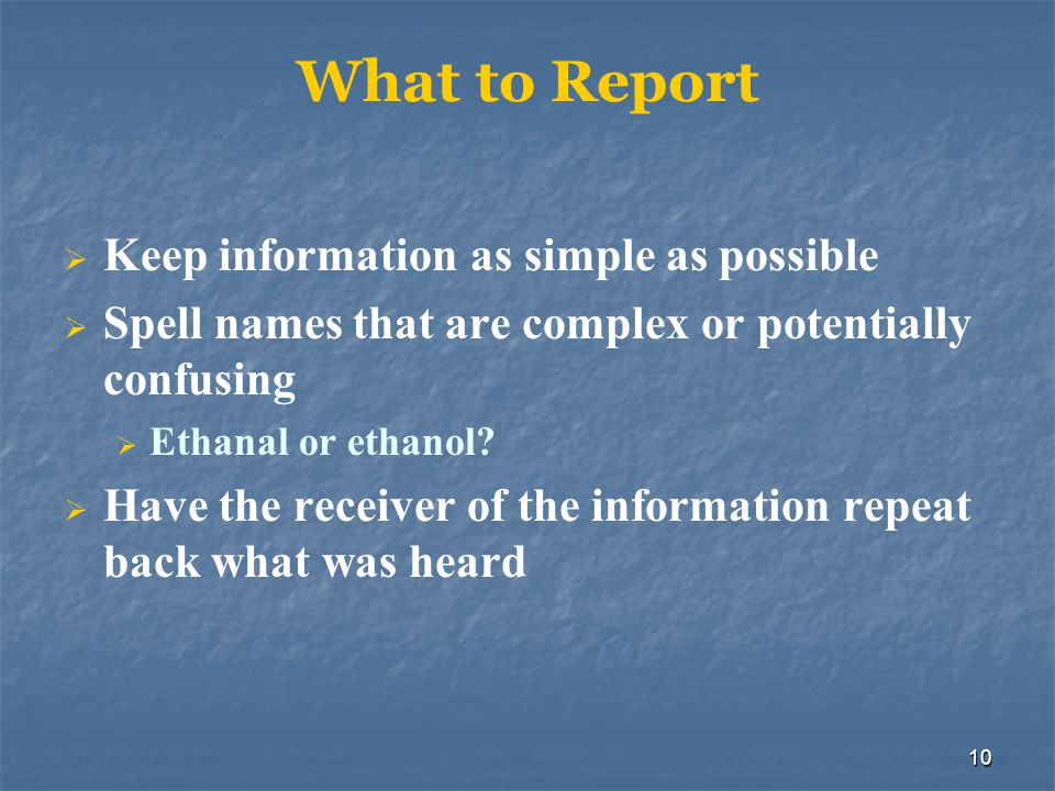 10 What to Report  Keep information as simple as possible  Spell names that are complex or potentially confusing  Ethanal or ethanol?  Have the re