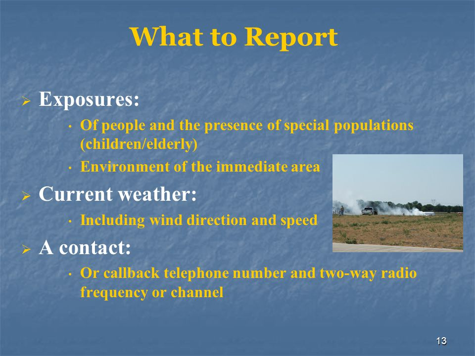 13 What to Report  Exposures: Of people and the presence of special populations (children/elderly) Environment of the immediate area  Current weathe