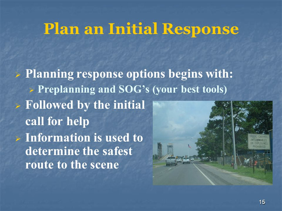 15 Plan an Initial Response  Planning response options begins with:  Preplanning and SOG's (your best tools)  Followed by the initial call for help