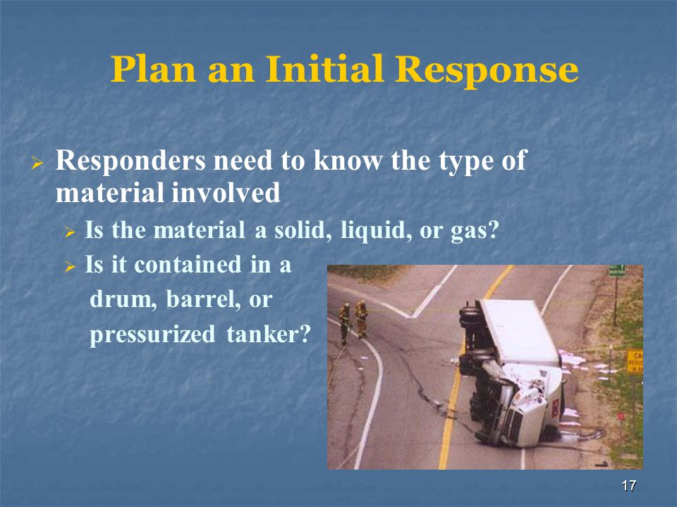 17 Plan an Initial Response  Responders need to know the type of material involved  Is the material a solid, liquid, or gas?  Is it contained in a