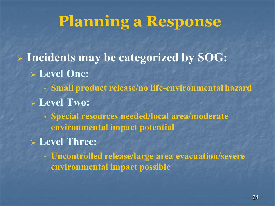 24 Planning a Response  Incidents may be categorized by SOG:  Level One: Small product release/no life-environmental hazard  Level Two: Special res
