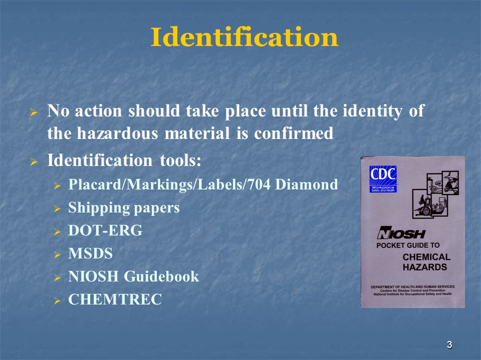3 Identification  No action should take place until the identity of the hazardous material is confirmed  Identification tools:  Placard/Markings/La