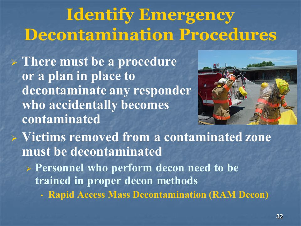 32 Identify Emergency Decontamination Procedures  There must be a procedure or a plan in place to decontaminate any responder who accidentally become