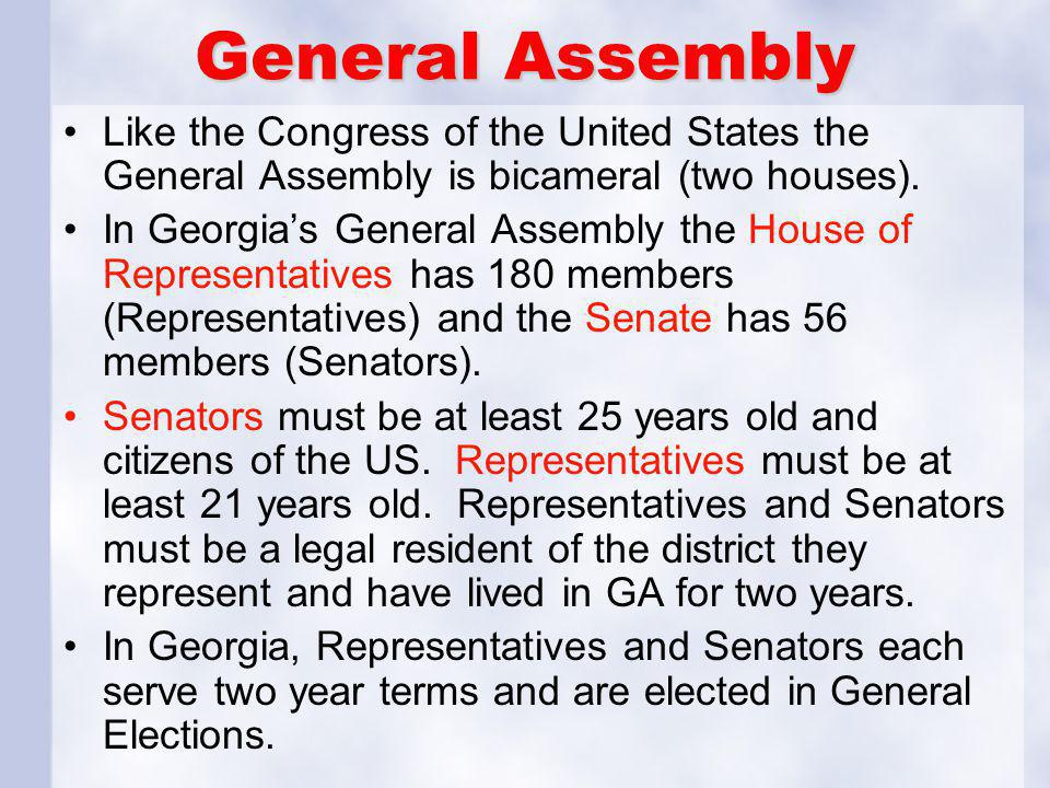 General Assembly Like the Congress of the United States the General Assembly is bicameral (two houses). In Georgia's General Assembly the House of Rep