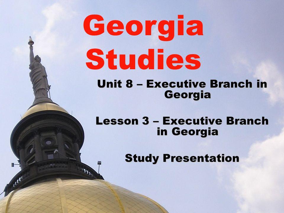Unit 8 – Executive Branch in Georgia Lesson 3 – Executive Branch in Georgia Study Presentation Georgia Studies