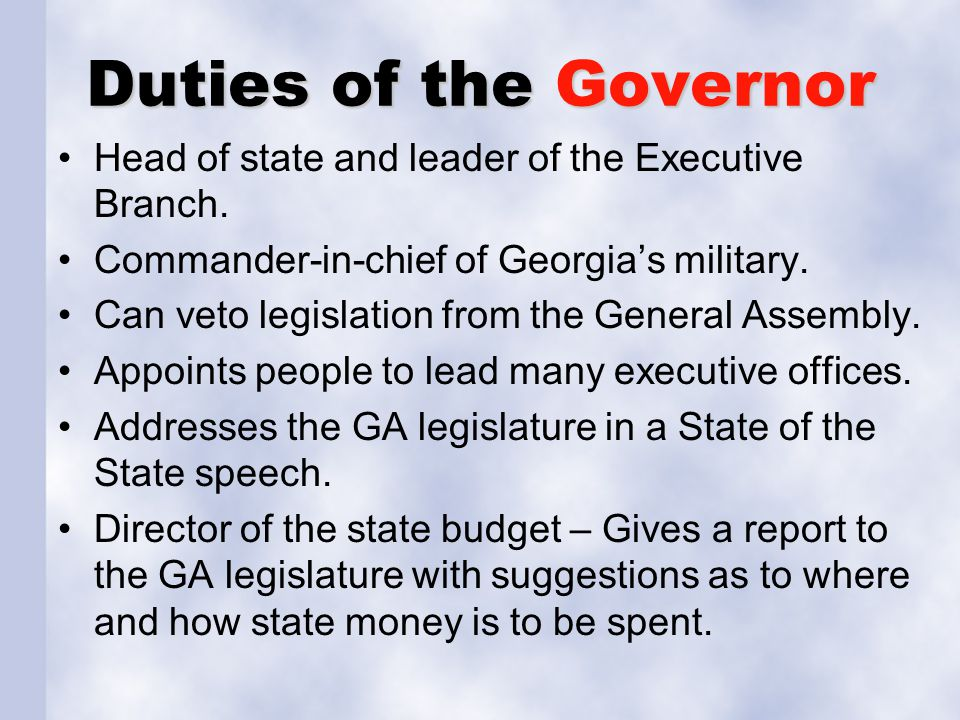 Duties of the Governor Head of state and leader of the Executive Branch. Commander-in-chief of Georgia's military. Can veto legislation from the Gener