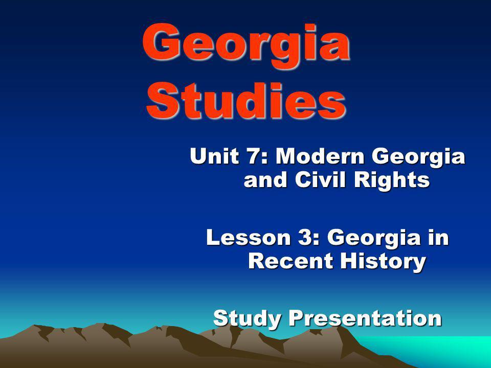 Georgia Studies Unit 7: Modern Georgia and Civil Rights Lesson 3: Georgia in Recent History Study Presentation